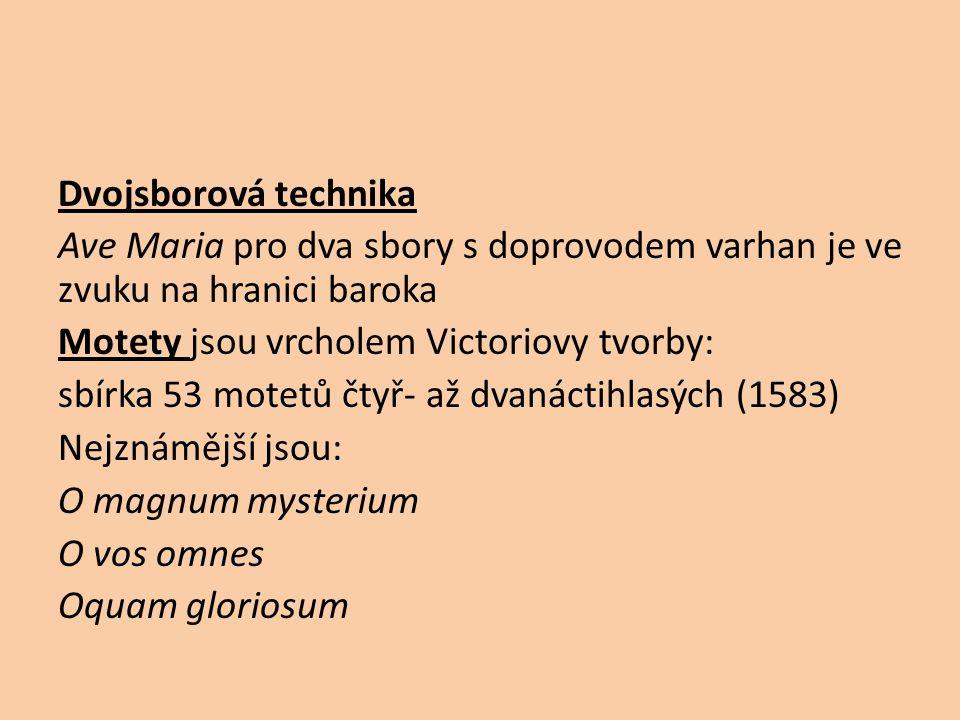 Dvojsborová technika Ave Maria pro dva sbory s doprovodem varhan je ve zvuku na hranici baroka Motety jsou vrcholem Victoriovy tvorby: sbírka 53 motetů čtyř- až dvanáctihlasých (1583) Nejznámější jsou: O magnum mysterium O vos omnes Oquam gloriosum