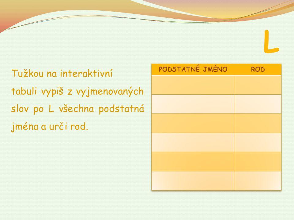 L Tužkou na interaktivní tabuli vypiš z vyjmenovaných slov po L všechna podstatná jména a urči rod.