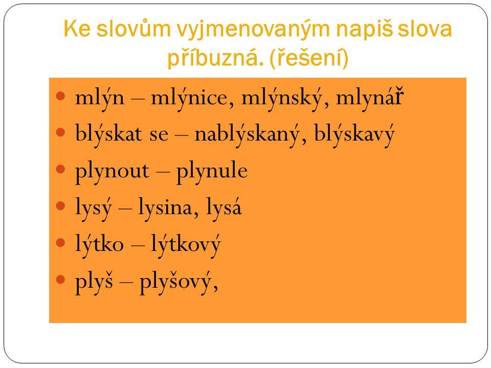 Ke slovům vyjmenovaným napiš slova příbuzná. (řešení)