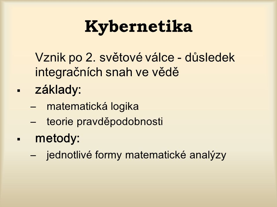 Kybernetika Vznik po 2. světové válce - důsledek integračních snah ve vědě. základy: matematická logika.