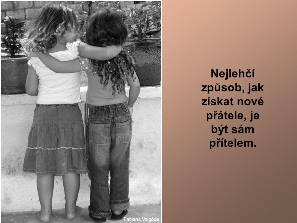 Nejlehčí způsob, jak získat nové přátele, je být sám přítelem.