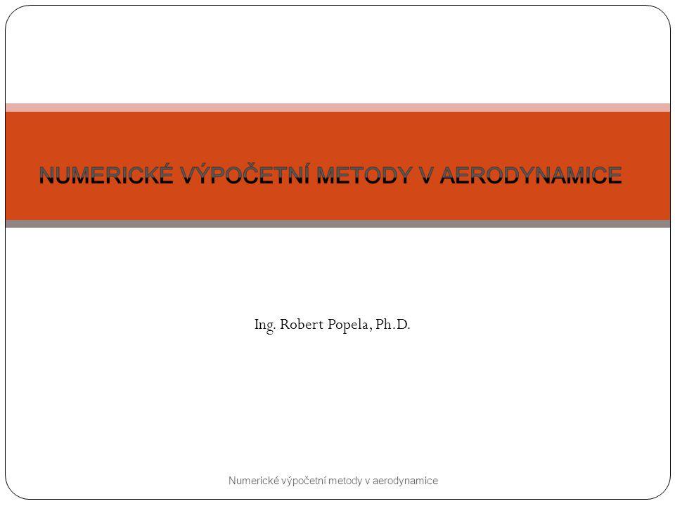 Ing. Robert Popela, Ph.D. Numerické výpočetní metody v aerodynamice