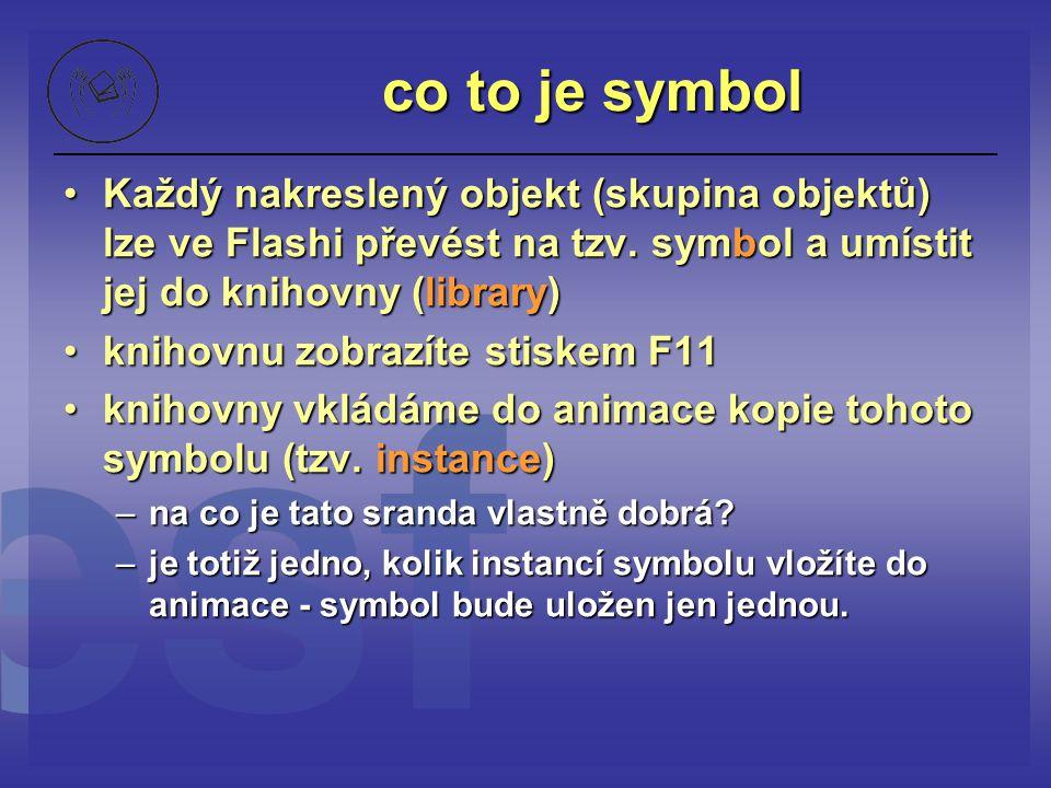 co to je symbol Každý nakreslený objekt (skupina objektů) lze ve Flashi převést na tzv. symbol a umístit jej do knihovny (library)
