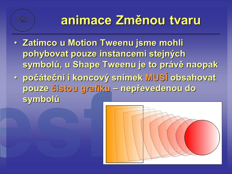 animace Změnou tvaru Zatímco u Motion Tweenu jsme mohli pohybovat pouze instancemi stejných symbolů, u Shape Tweenu je to právě naopak.