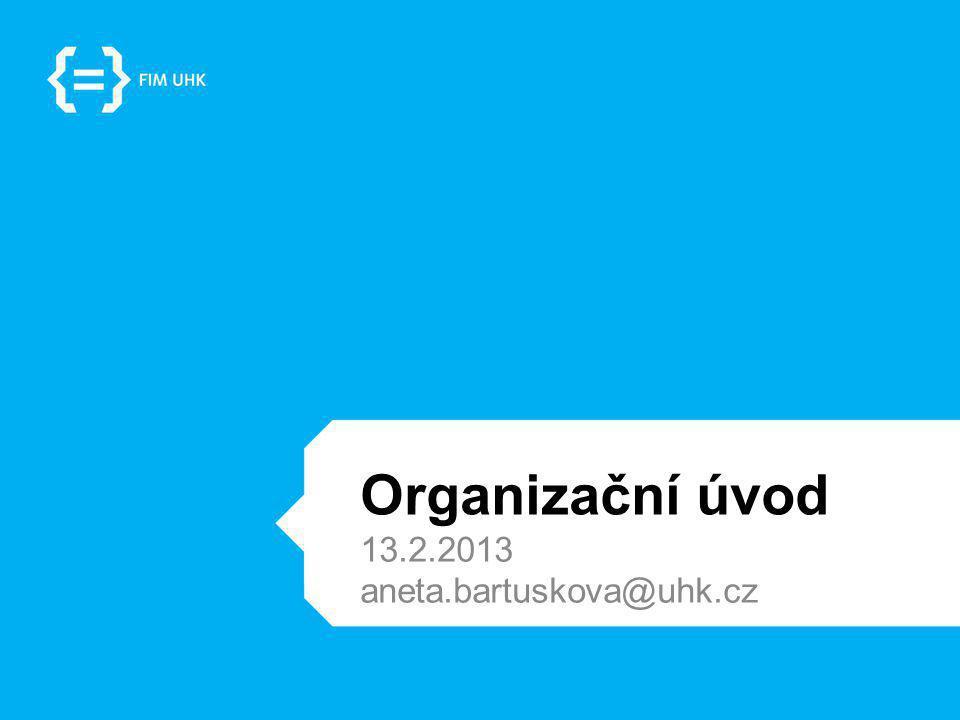 Organizační úvod 13.2.2013 aneta.bartuskova@uhk.cz
