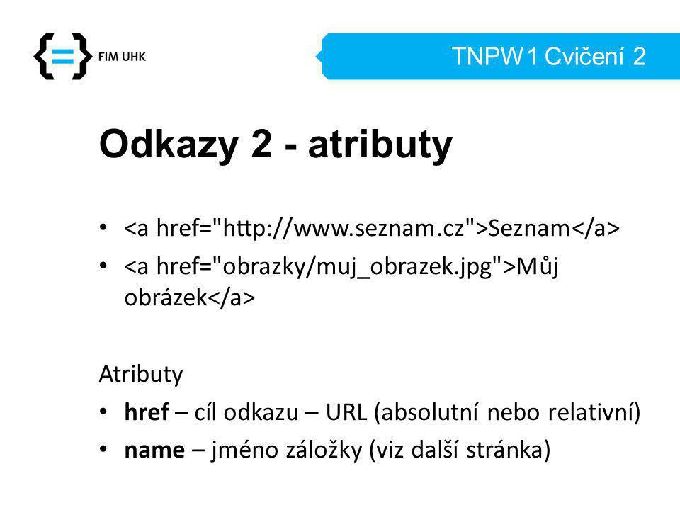 TNPW1 Cvičení 2 Odkazy 2 - atributy. <a href= http://www.seznam.cz >Seznam</a> <a href= obrazky/muj_obrazek.jpg >Můj obrázek</a>