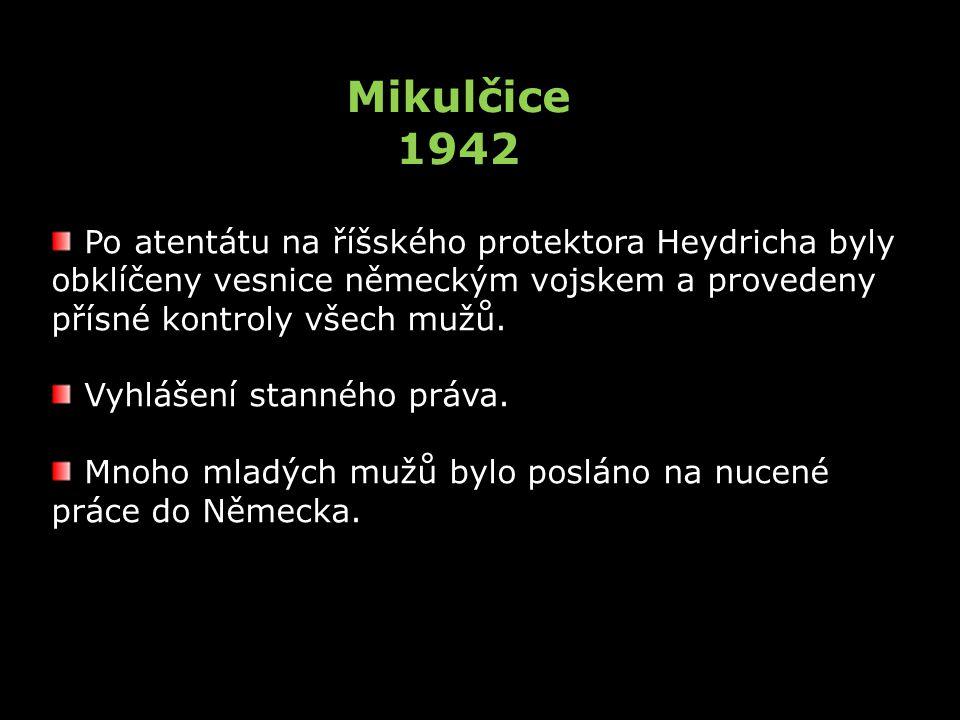 Mikulčice 1942 Po atentátu na říšského protektora Heydricha byly obklíčeny vesnice německým vojskem a provedeny přísné kontroly všech mužů.