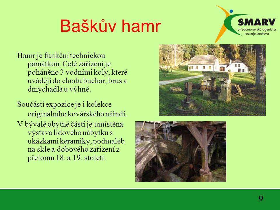 Baškův hamr Hamr je funkční technickou památkou. Celé zařízení je poháněno 3 vodními koly, které uvádějí do chodu buchar, brus a dmychadla u výhně.