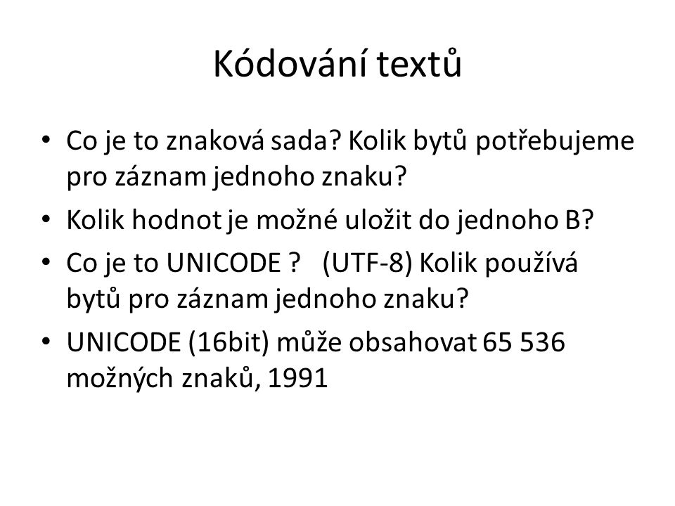 Kódování textů Co je to znaková sada Kolik bytů potřebujeme pro záznam jednoho znaku Kolik hodnot je možné uložit do jednoho B