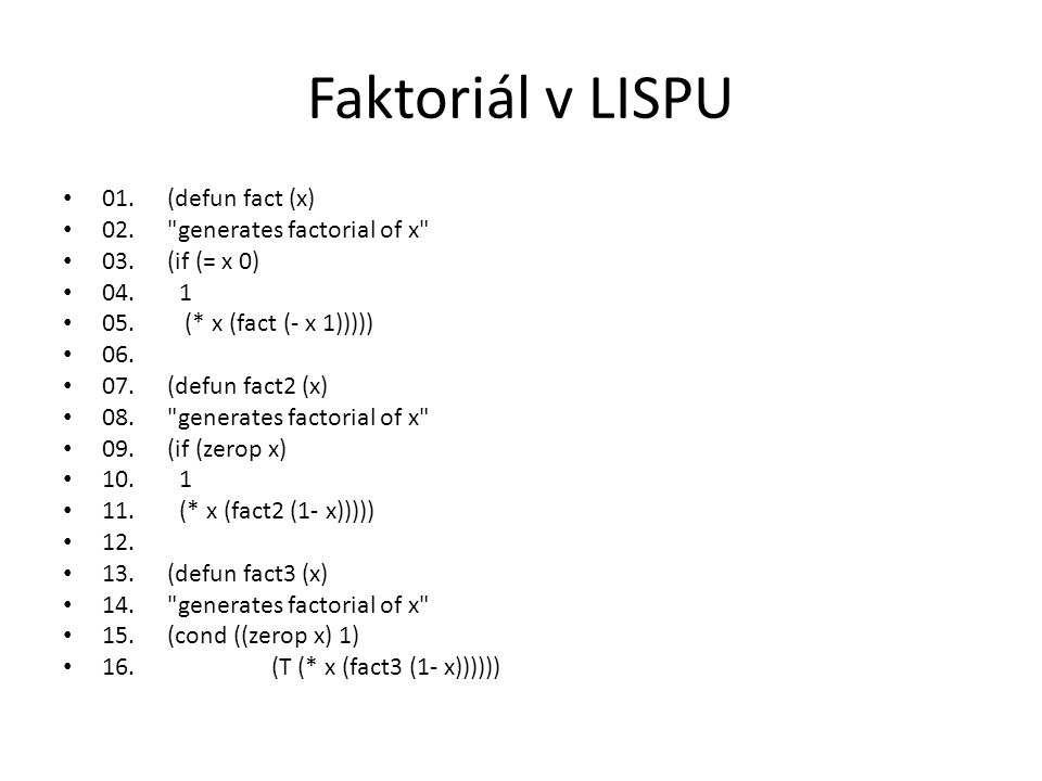 Faktoriál v LISPU 01. (defun fact (x) 02. generates factorial of x
