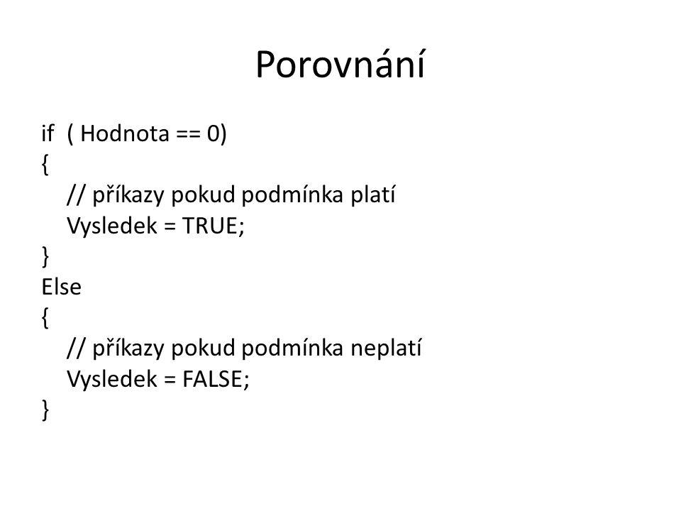 Porovnání if ( Hodnota == 0) { // příkazy pokud podmínka platí Vysledek = TRUE; } Else // příkazy pokud podmínka neplatí Vysledek = FALSE;