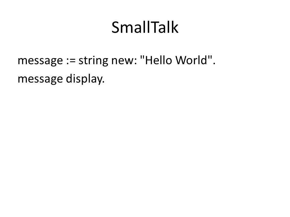 SmallTalk message := string new: Hello World . message display.