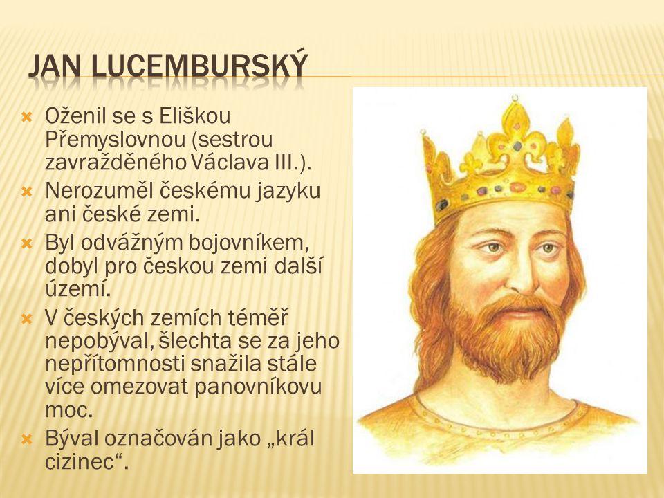 Jan lucemburský Oženil se s Eliškou Přemyslovnou (sestrou zavražděného Václava III.). Nerozuměl českému jazyku ani české zemi.
