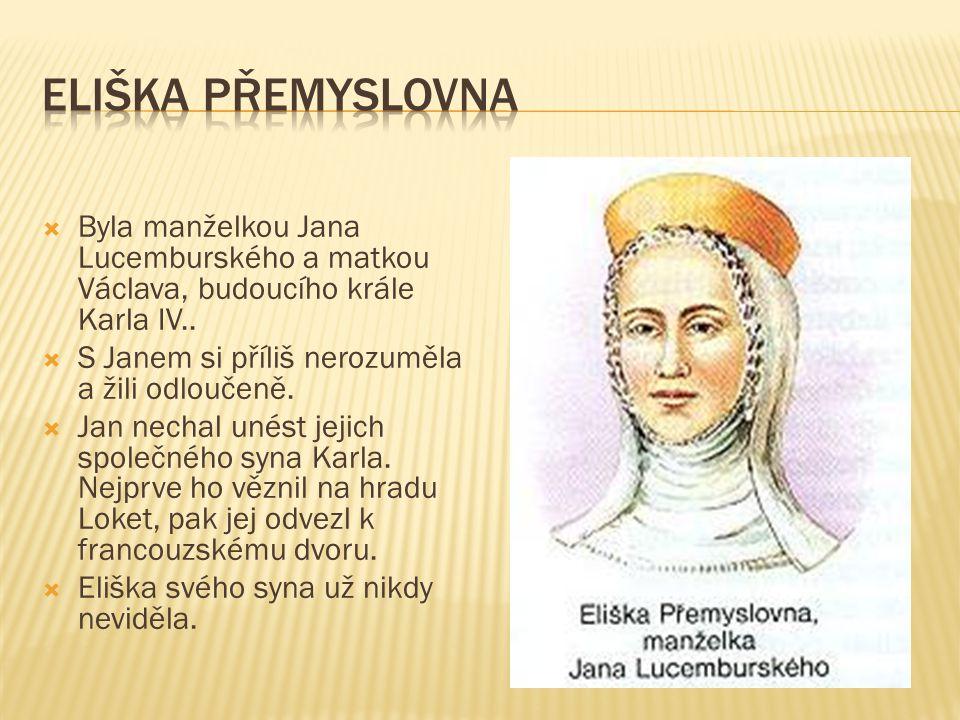 Eliška přemyslovna Byla manželkou Jana Lucemburského a matkou Václava, budoucího krále Karla IV.. S Janem si příliš nerozuměla a žili odloučeně.