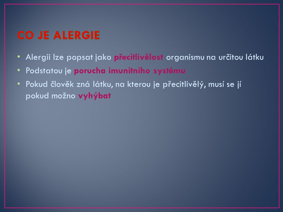 CO JE ALERGIE Alergii lze popsat jako přecitlivělost organismu na určitou látku. Podstatou je porucha imunitního systému.