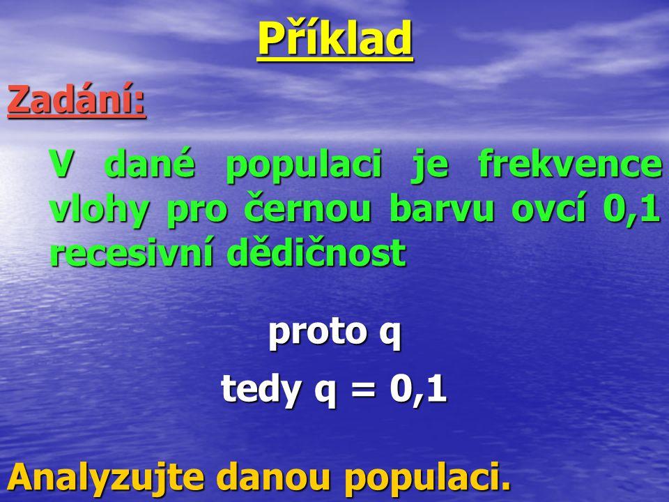 Příklad Zadání: V dané populaci je frekvence vlohy pro černou barvu ovcí 0,1 recesivní dědičnost. proto q.