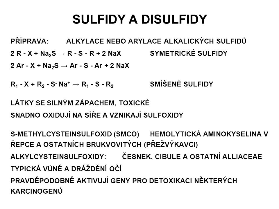 SULFIDY A DISULFIDY PŘÍPRAVA: ALKYLACE NEBO ARYLACE ALKALICKÝCH SULFIDŮ. 2 R - X + Na2S → R - S - R + 2 NaX SYMETRICKÉ SULFIDY.
