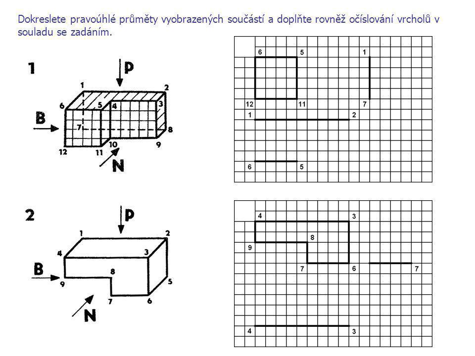 Dokreslete pravoúhlé průměty vyobrazených součástí a doplňte rovněž očíslování vrcholů v souladu se zadáním.