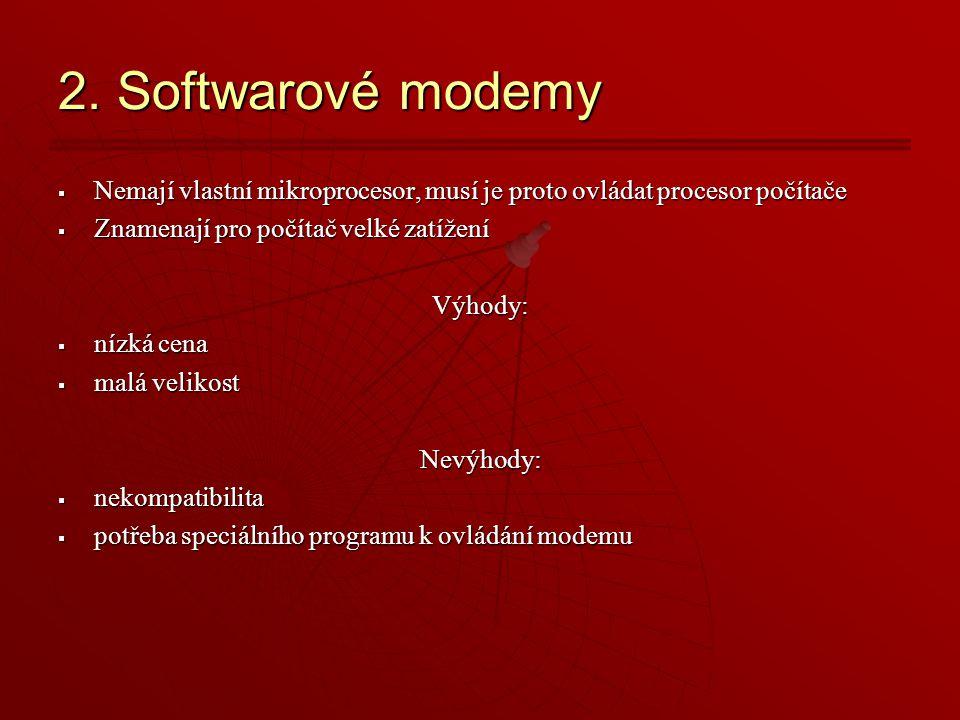 2. Softwarové modemy Nemají vlastní mikroprocesor, musí je proto ovládat procesor počítače. Znamenají pro počítač velké zatížení.