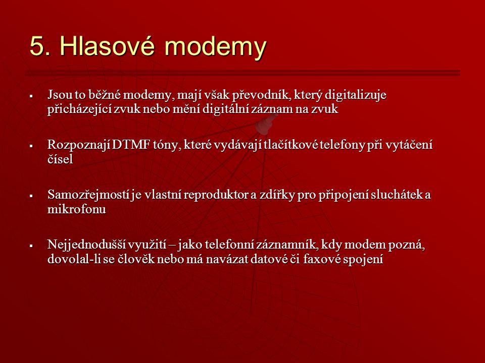 5. Hlasové modemy Jsou to běžné modemy, mají však převodník, který digitalizuje přicházející zvuk nebo mění digitální záznam na zvuk.