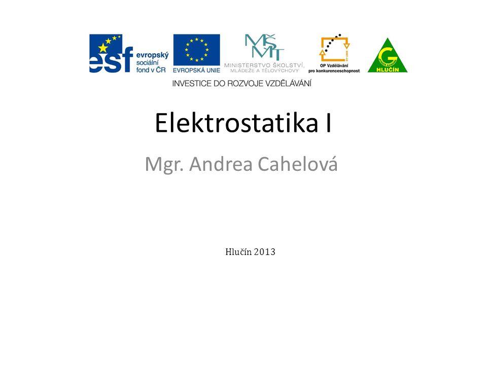 Elektrostatika I Mgr. Andrea Cahelová Hlučín 2013