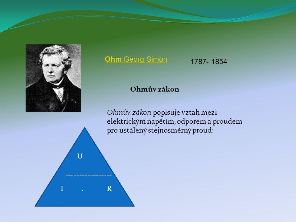 Ohm Georg Simon 1787- 1854. Ohmův zákon. Ohmův zákon popisuje vztah mezi elektrickým napětím, odporem a proudem pro ustálený stejnosměrný proud: