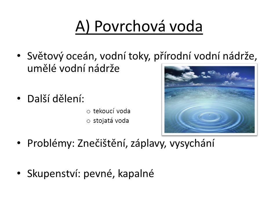 A) Povrchová voda Světový oceán, vodní toky, přírodní vodní nádrže, umělé vodní nádrže. Další dělení: