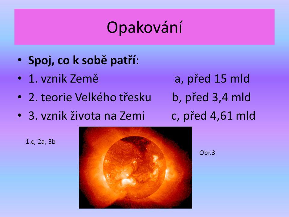 Opakování Spoj, co k sobě patří: 1. vznik Země a, před 15 mld