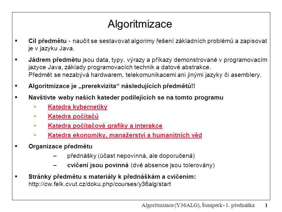 Algoritmizace Cíl předmětu - naučit se sestavovat algorimy řešení základních problémů a zapisovat je v jazyku Java.