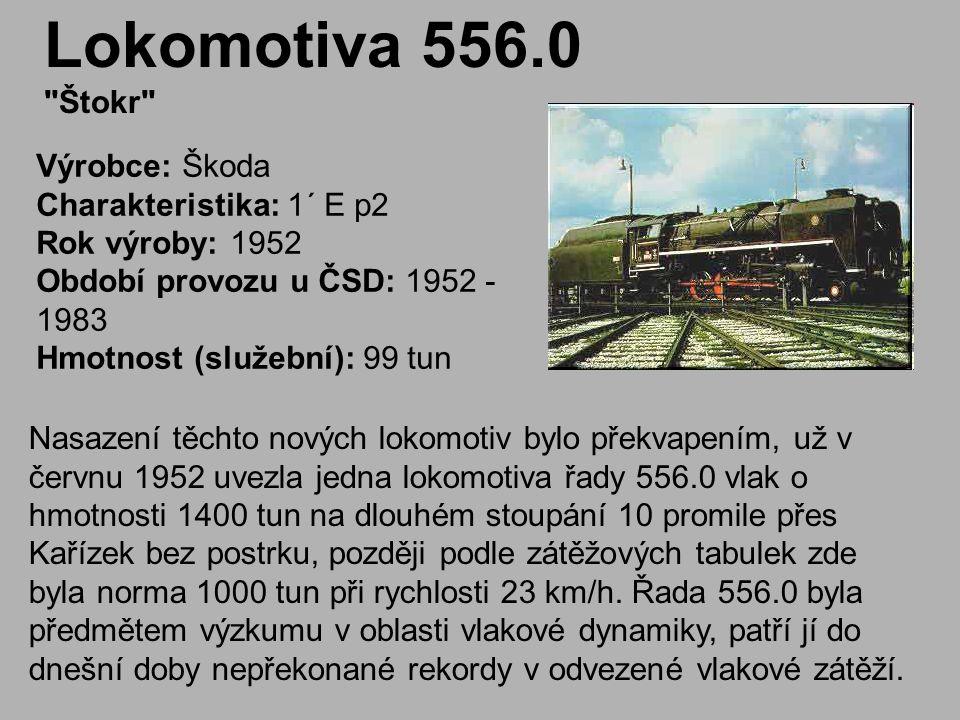 Lokomotiva 556.0 Štokr Výrobce: Škoda Charakteristika: 1´ E p2 Rok výroby: 1952 Období provozu u ČSD: 1952 - 1983 Hmotnost (služební): 99 tun.