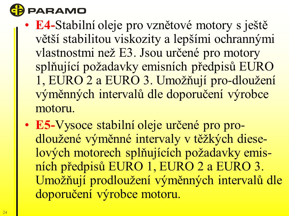 E4-Stabilní oleje pro vznětové motory s ještě větší stabilitou viskozity a lepšími ochrannými vlastnostmi než E3. Jsou určené pro motory splňující požadavky emisních předpisů EURO 1, EURO 2 a EURO 3. Umožňují pro-dloužení výměnných intervalů dle doporučení výrobce motoru.
