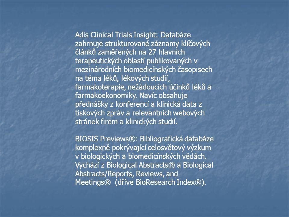 Adis Clinical Trials Insight: Databáze zahrnuje strukturované záznamy klíčových článků zaměřených na 27 hlavních terapeutických oblastí publikovaných v mezinárodních biomedicínských časopisech na téma léků, lékových studií, farmakoterapie, nežádoucích účinků léků a farmakoekonomiky. Navíc obsahuje přednášky z konferencí a klinická data z tiskových zpráv a relevantních webových stránek firem a klinických studií.