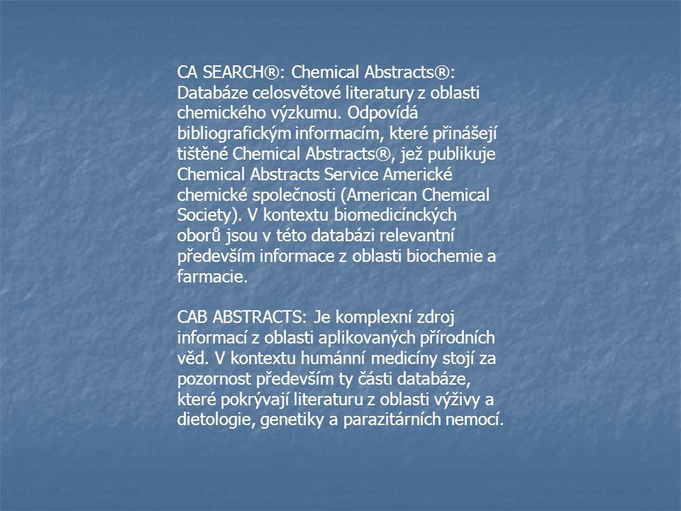 CA SEARCH®: Chemical Abstracts®: Databáze celosvětové literatury z oblasti chemického výzkumu. Odpovídá bibliografickým informacím, které přinášejí tištěné Chemical Abstracts®, jež publikuje Chemical Abstracts Service Americké chemické společnosti (American Chemical Society). V kontextu biomedicínckých oborů jsou v této databázi relevantní především informace z oblasti biochemie a farmacie.