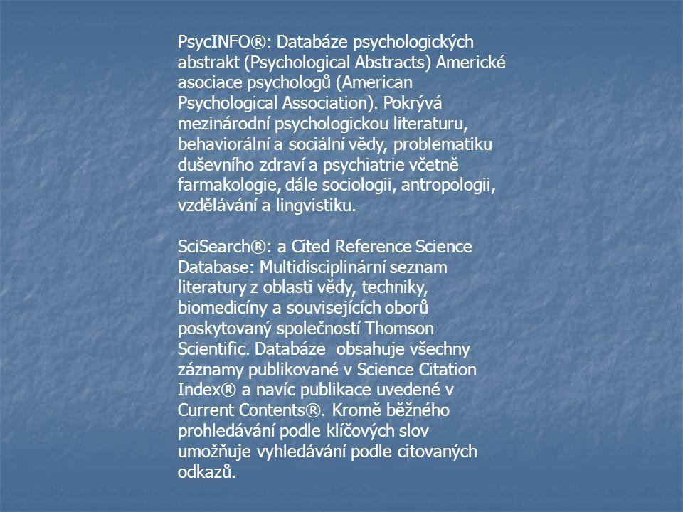 PsycINFO®: Databáze psychologických abstrakt (Psychological Abstracts) Americké asociace psychologů (American Psychological Association). Pokrývá mezinárodní psychologickou literaturu, behaviorální a sociální vědy, problematiku duševního zdraví a psychiatrie včetně farmakologie, dále sociologii, antropologii, vzdělávání a lingvistiku.