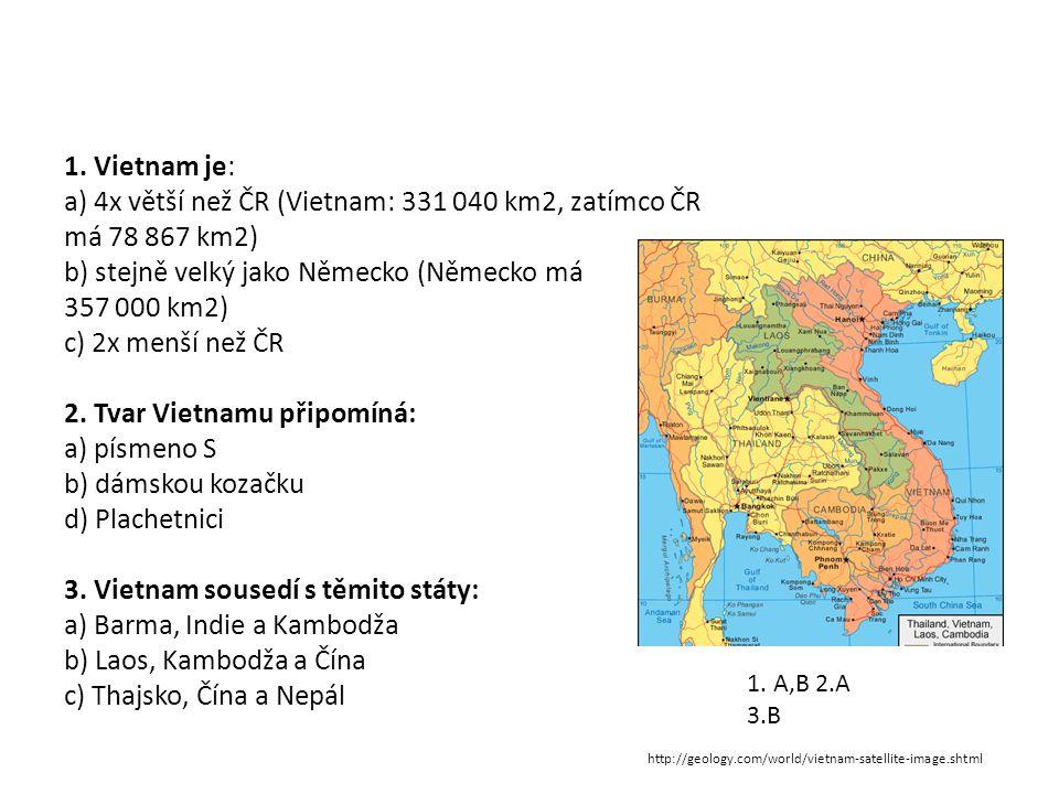 1. Vietnam je: a) 4x větší než ČR (Vietnam: 331 040 km2, zatímco ČR má 78 867 km2) b) stejně velký jako Německo (Německo má 357 000 km2) c) 2x menší než ČR 2. Tvar Vietnamu připomíná: a) písmeno S b) dámskou kozačku d) Plachetnici 3. Vietnam sousedí s těmito státy: a) Barma, Indie a Kambodža b) Laos, Kambodža a Čína c) Thajsko, Čína a Nepál