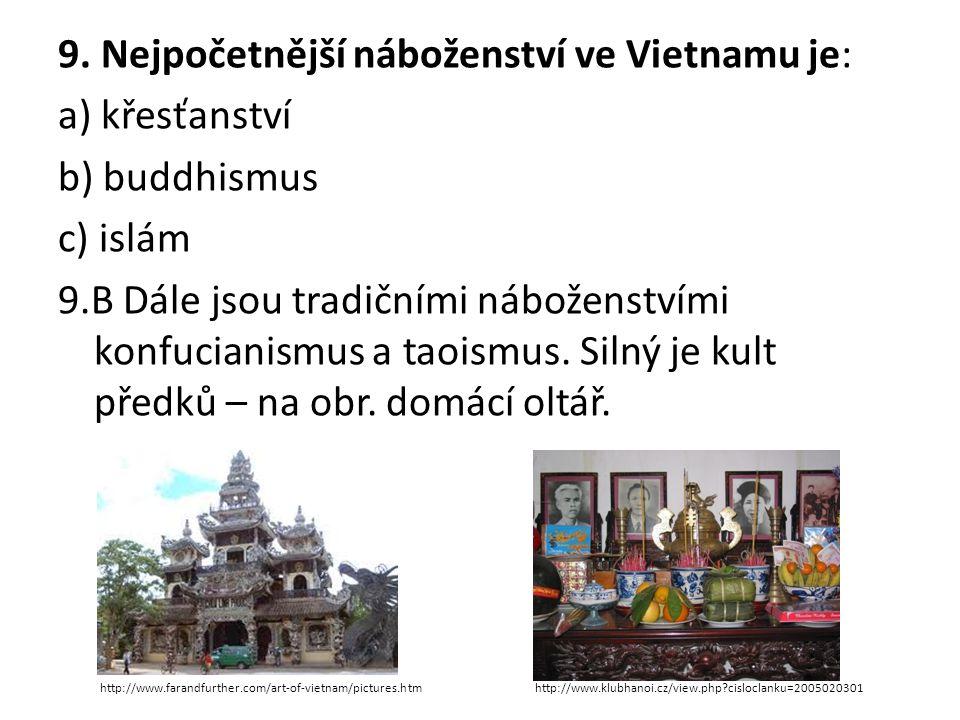 9. Nejpočetnější náboženství ve Vietnamu je: a) křesťanství b) buddhismus c) islám 9.B Dále jsou tradičními náboženstvími konfucianismus a taoismus. Silný je kult předků – na obr. domácí oltář.