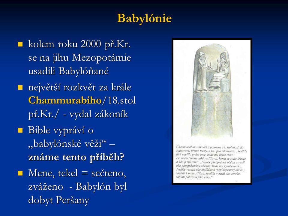 Babylónie kolem roku 2000 př.Kr. se na jihu Mezopotámie usadili Babylóňané. největší rozkvět za krále Chammurabiho/18.stolpř.Kr./ - vydal zákoník.