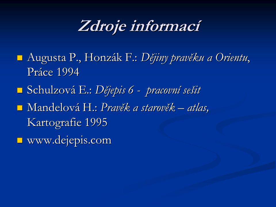 Zdroje informací Augusta P., Honzák F.: Dějiny pravěku a Orientu, Práce 1994. Schulzová E.: Dějepis 6 - pracovní sešit.