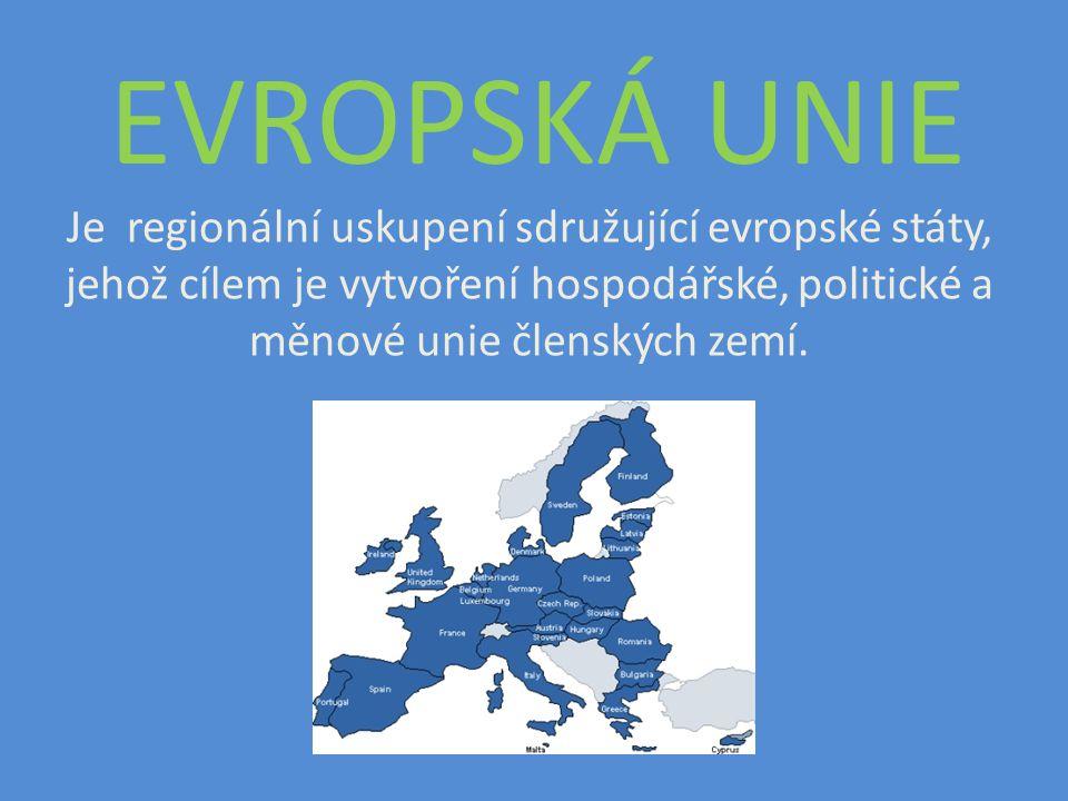 EVROPSKÁ UNIE Je regionální uskupení sdružující evropské státy, jehož cílem je vytvoření hospodářské, politické a měnové unie členských zemí.