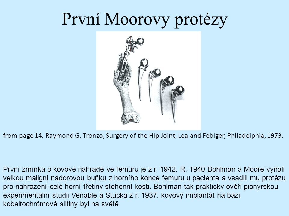 První Moorovy protézy from page 14, Raymond G. Tronzo, Surgery of the Hip Joint, Lea and Febiger, Philadelphia, 1973.