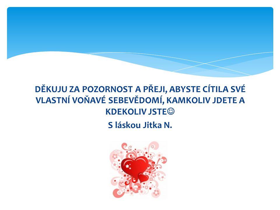 DĚKUJU ZA POZORNOST A PŘEJI, ABYSTE CÍTILA SVÉ VLASTNÍ VOŇAVÉ SEBEVĚDOMÍ, KAMKOLIV JDETE A KDEKOLIV JSTE S láskou Jitka N.