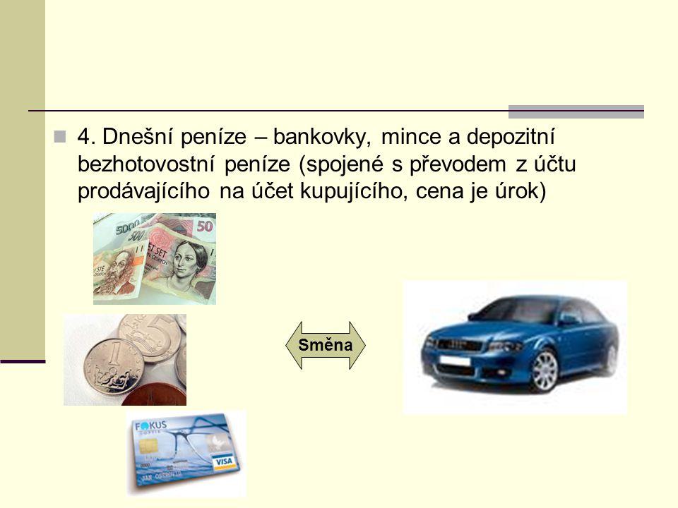 4. Dnešní peníze – bankovky, mince a depozitní bezhotovostní peníze (spojené s převodem z účtu prodávajícího na účet kupujícího, cena je úrok)