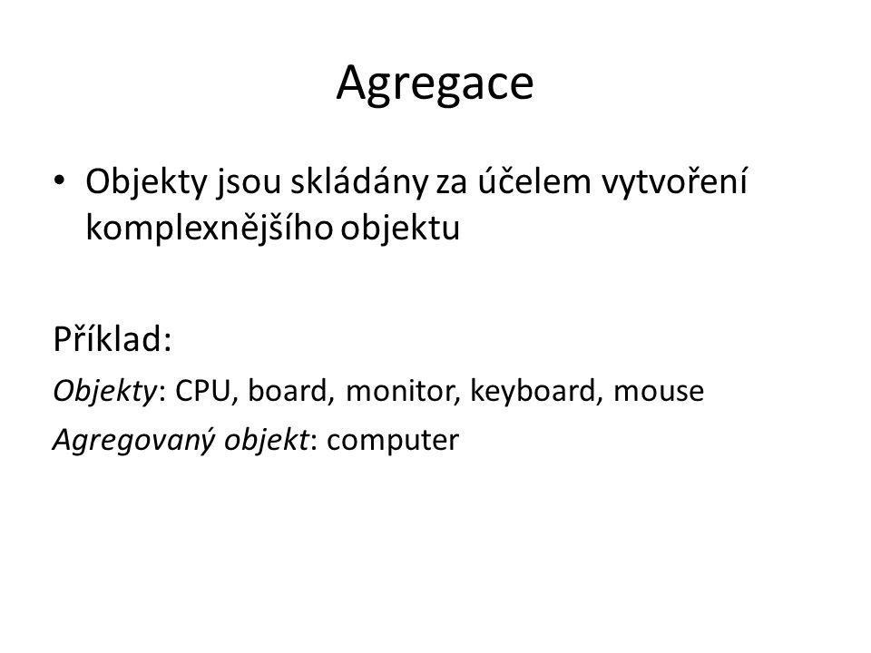 Agregace Objekty jsou skládány za účelem vytvoření komplexnějšího objektu. Příklad: Objekty: CPU, board, monitor, keyboard, mouse.