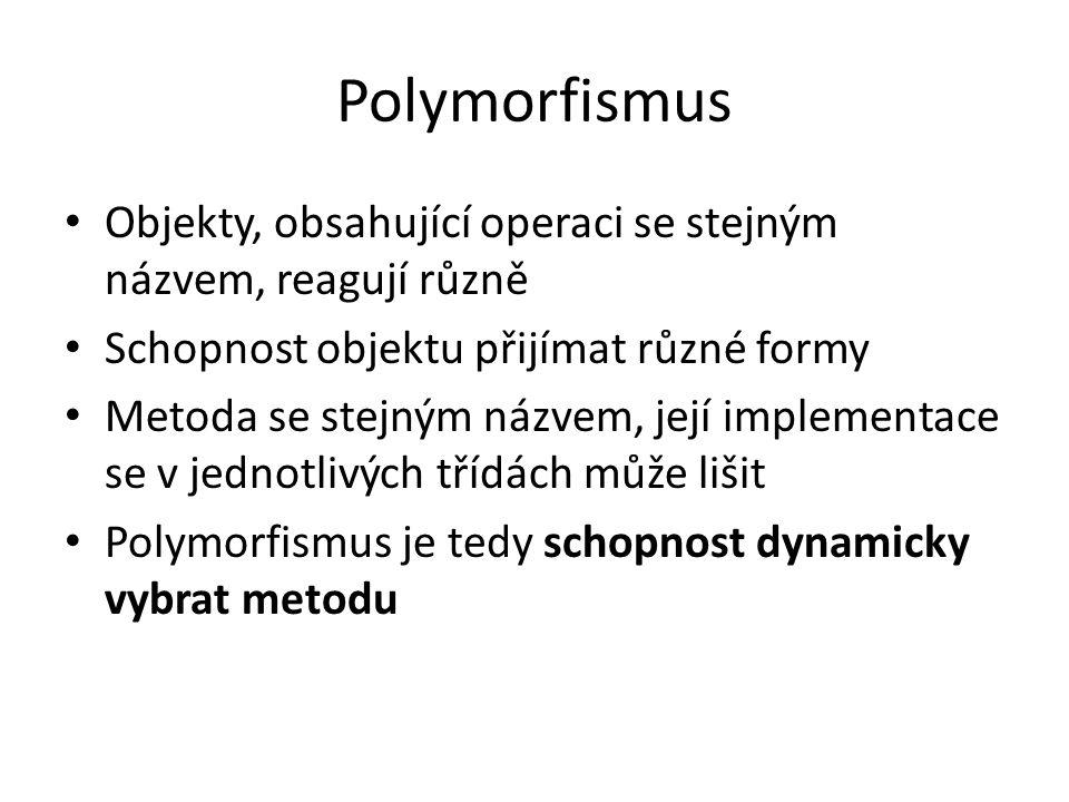 Polymorfismus Objekty, obsahující operaci se stejným názvem, reagují různě. Schopnost objektu přijímat různé formy.