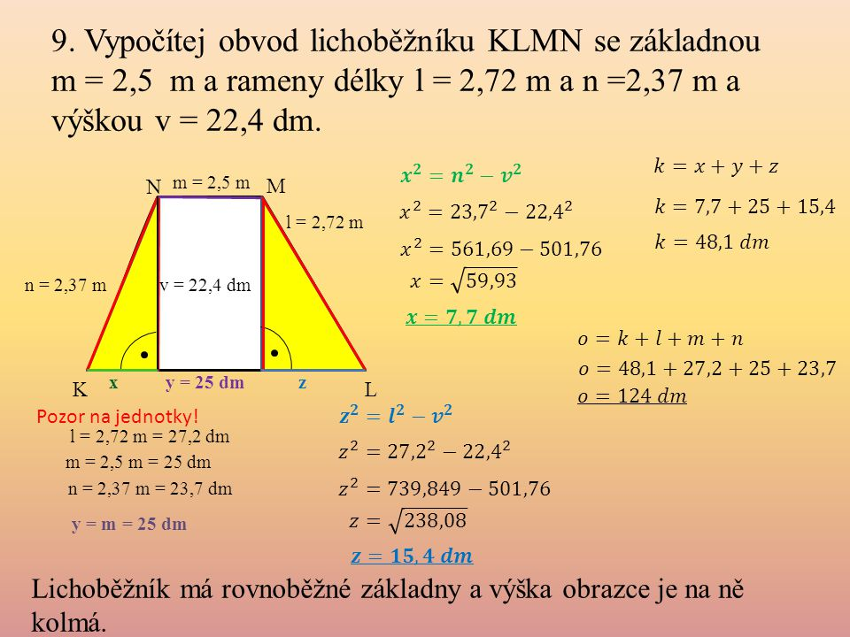 9. Vypočítej obvod lichoběžníku KLMN se základnou m = 2,5 m a rameny délky l = 2,72 m a n =2,37 m a výškou v = 22,4 dm.