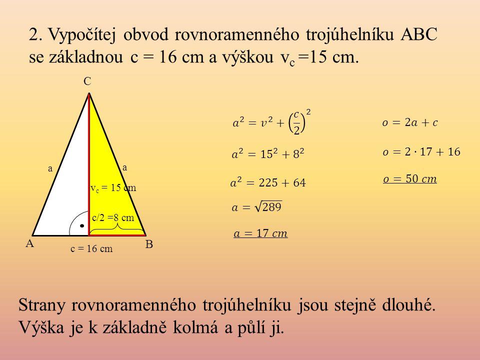2. Vypočítej obvod rovnoramenného trojúhelníku ABC se základnou c = 16 cm a výškou vc =15 cm.