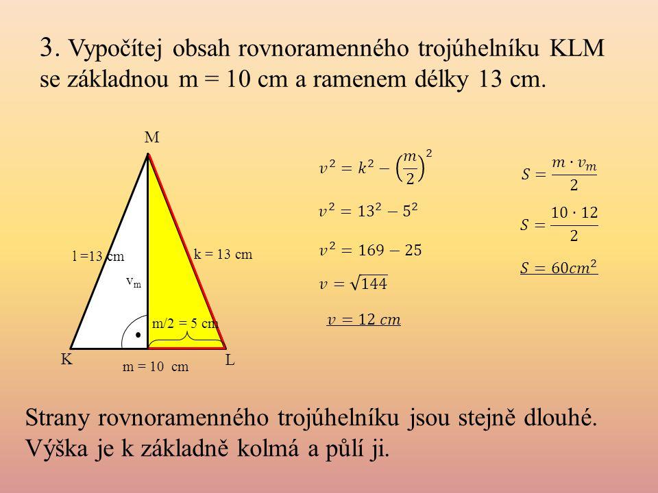 3. Vypočítej obsah rovnoramenného trojúhelníku KLM se základnou m = 10 cm a ramenem délky 13 cm.