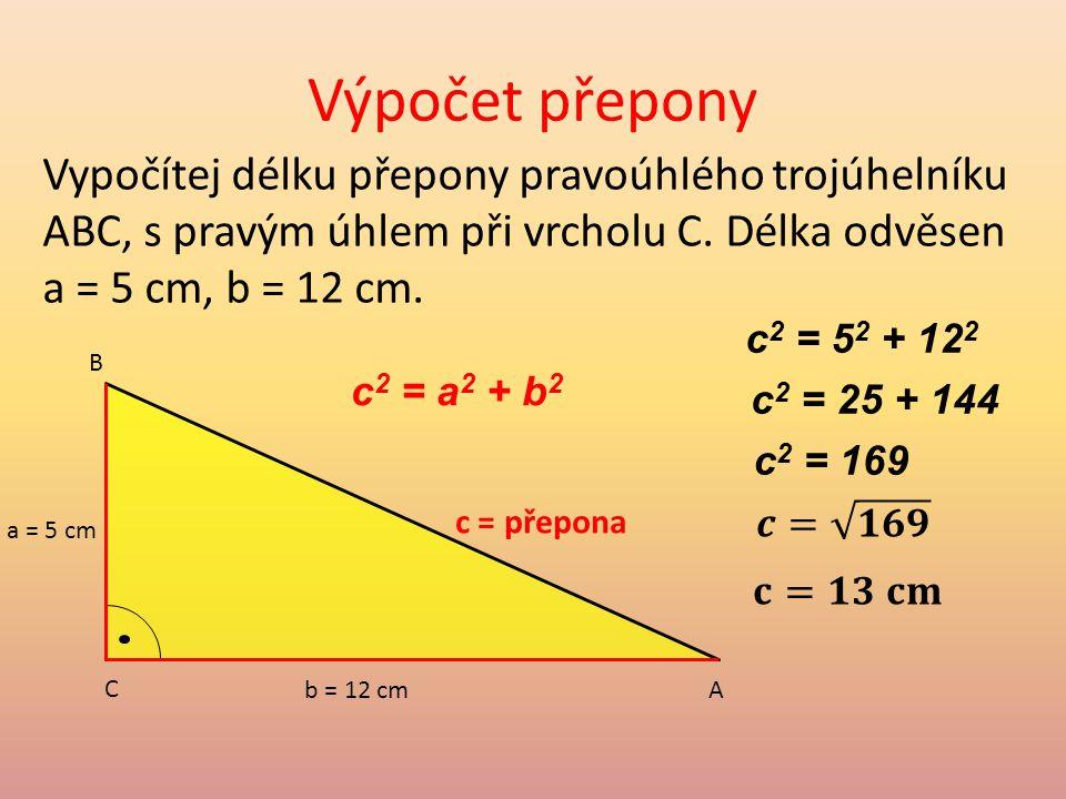 Výpočet přepony Vypočítej délku přepony pravoúhlého trojúhelníku ABC, s pravým úhlem při vrcholu C. Délka odvěsen a = 5 cm, b = 12 cm.