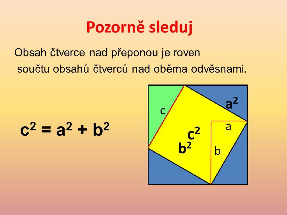 Pozorně sleduj c2 = a2 + b2 c2 a2 b2 c a b