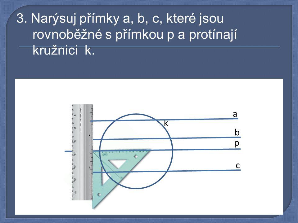 3. Narýsuj přímky a, b, c, které jsou rovnoběžné s přímkou p a protínají kružnici k.